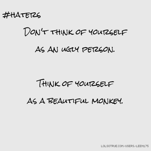 #haters Don't think of yourself as an ugly person. Think of yourself as a beautiful monkey.
