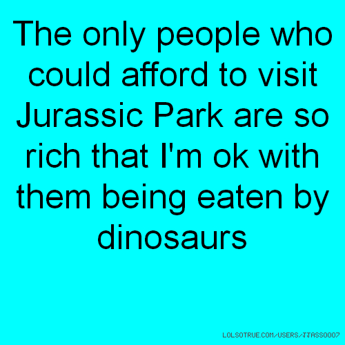 The only people who could afford to visit Jurassic Park are so rich that I'm ok with them being eaten by dinosaurs