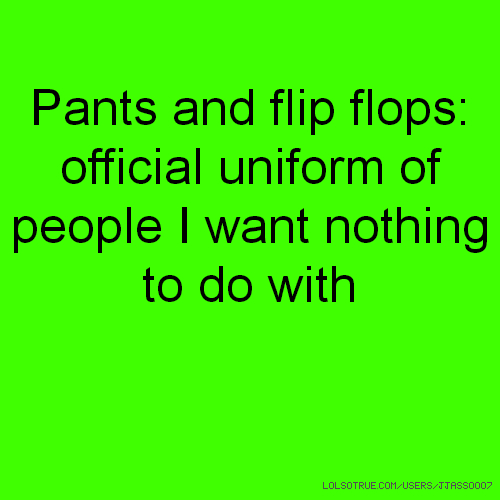 Pants and flip flops: official uniform of people I want nothing to do with
