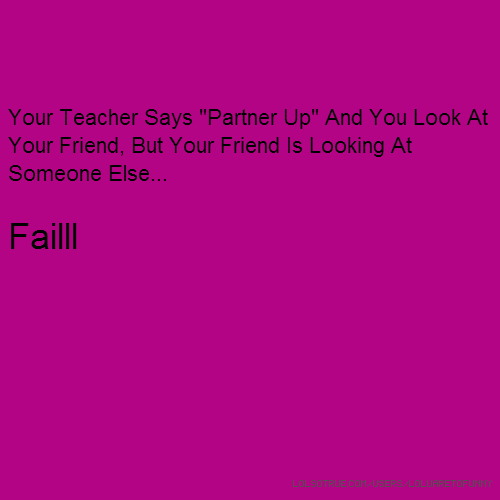 "Your Teacher Says ""Partner Up"" And You Look At Your Friend, But Your Friend Is Looking At Someone Else... Failll"