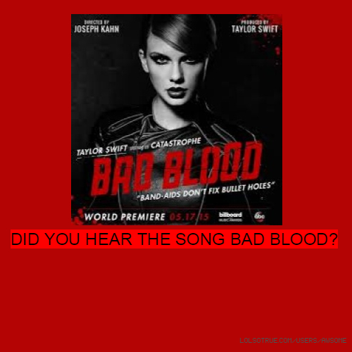 DID YOU HEAR THE SONG BAD BLOOD?