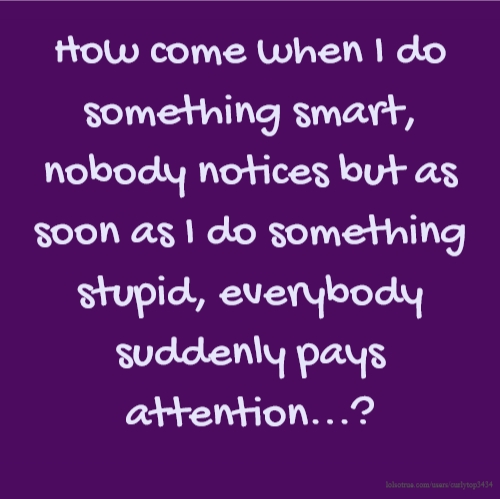 How come when I do something smart, nobody notices but as soon as I do something stupid, everybody suddenly pays attention...?
