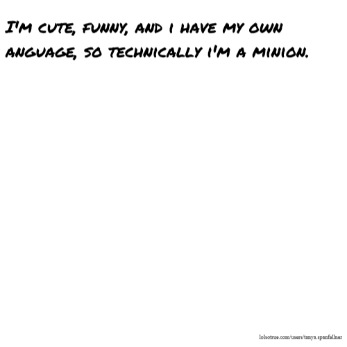 I'm cute, funny, and i have my own anguage, so technically i'm a minion.