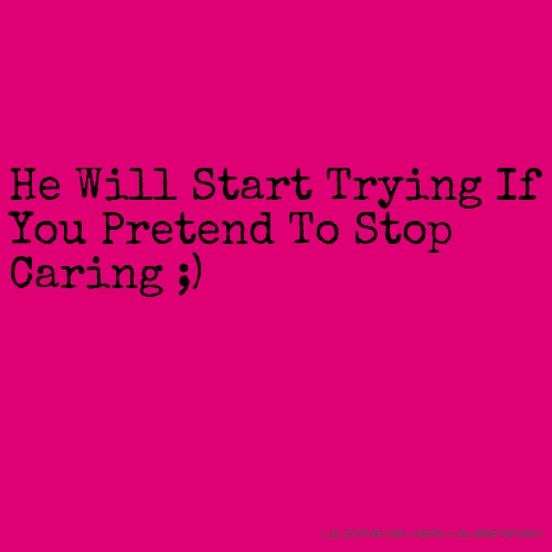He Will Start Trying If You Pretend To Stop Caring ;)