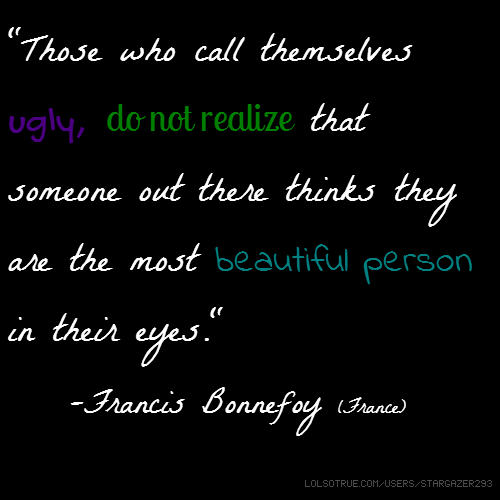 """Those who call themselves ugly, do not realize that someone out there thinks they are the most beautiful person in their eyes."" -Francis Bonnefoy (France)"