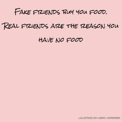 Fake friends buy you food. Real friends are the reason you have no food