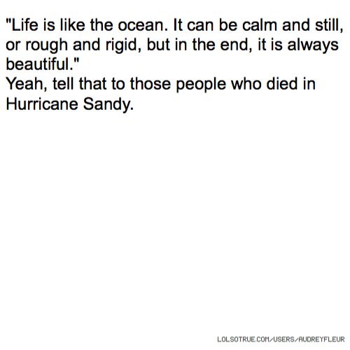 """Life is like the ocean. It can be calm and still, or rough and rigid, but in the end, it is always beautiful."" Yeah, tell that to those people who died in Hurricane Sandy."