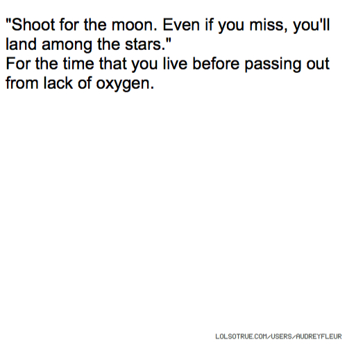 """""""Shoot for the moon. Even if you miss, you'll land among the stars."""" For the time that you live before passing out from lack of oxygen."""