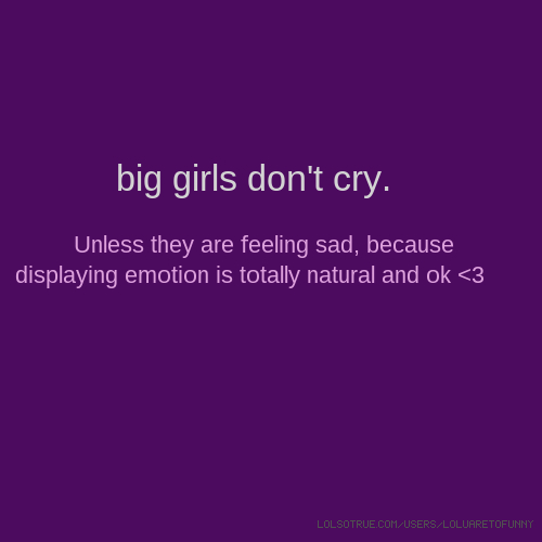 big girls don't cry. Unless they are feeling sad, because displaying emotion is totally natural and ok <3