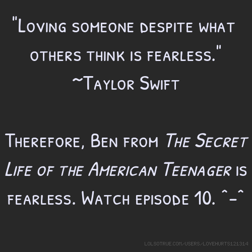 """""""Loving someone despite what others think is fearless."""" ~Taylor Swift Therefore, Ben from The Secret Life of the American Teenager is fearless. Watch episode 10. ^-^"""