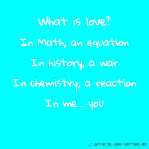 What is love? In Math, an equation In history, a war In chemistry, a reaction In me... you
