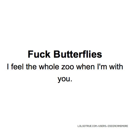 Fuck Butterflies I feel the whole zoo when I'm with you.