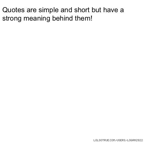 Quotes are simple and short but have a strong meaning behind them!