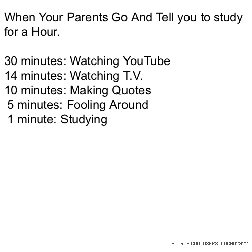 When Your Parents Go And Tell you to study for a Hour. 30 minutes: Watching YouTube 14 minutes: Watching T.V. 10 minutes: Making Quotes 5 minutes: Fooling Around 1 minute: Studying
