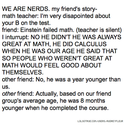 WE ARE NERDS. my friend's story- math teacher: I'm very disapointed about your B on the test. friend: Einstein failed math. (teacher is silent) I inturrupt: NO HE DIDN'T HE WAS ALWAYS GREAT AT MATH, HE DID CALCULUS WHEN HE WAS OUR AGE HE SAID THAT SO PEOPLE WHO WEREN'T GREAT AT MATH WOULD FEEL GOOD ABOUT THEMSELVES. other friend: No, he was a year younger than us. other friend: Actually, based on our friend group's average age, he was 8 months younger when he completed the course.