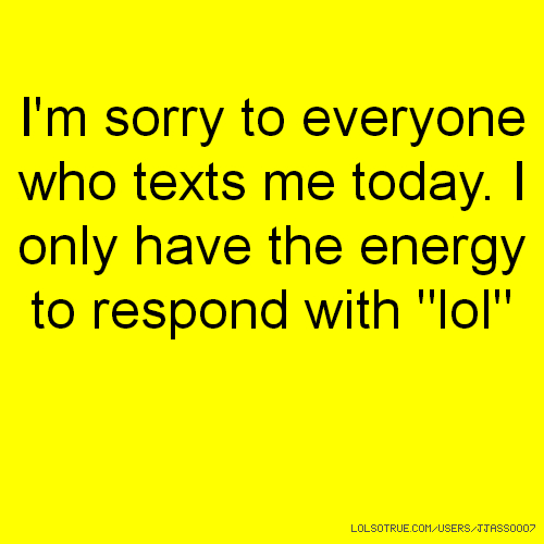"I'm sorry to everyone who texts me today. I only have the energy to respond with ""lol"""