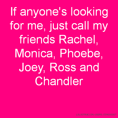 If anyone's looking for me, just call my friends Rachel, Monica, Phoebe, Joey, Ross and Chandler