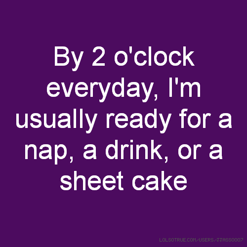 By 2 o'clock everyday, I'm usually ready for a nap, a drink, or a sheet cake
