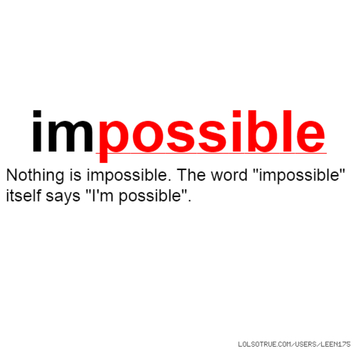 """impossible Nothing is impossible. The word """"impossible"""" itself says """"I'm possible""""."""