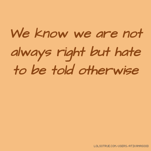 We know we are not always right but hate to be told otherwise