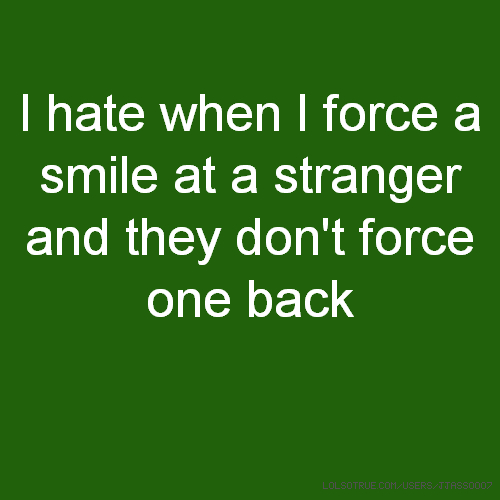 I hate when I force a smile at a stranger and they don't force one back