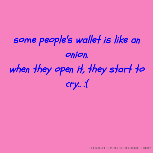 some people's wallet is like an onion. when they open it, they start to cry.. :(