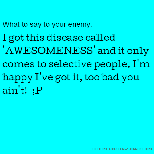 What to say to your enemy: I got this disease called 'AWESOMENESS' and it only comes to selective people. I'm happy I've got it, too bad you ain't! ;P