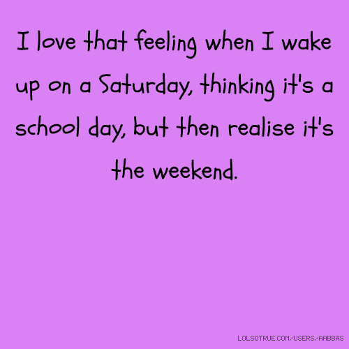 I love that feeling when I wake up on a Saturday, thinking it's a school day, but then realise it's the weekend.