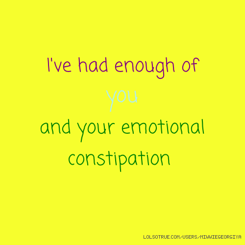 I've had enough of you and your emotional constipation