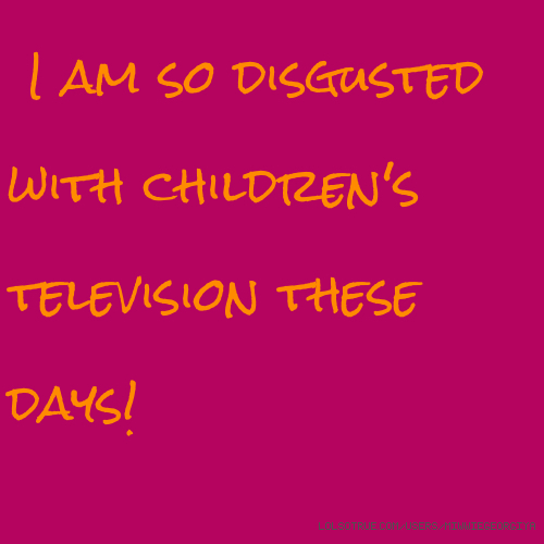 I am so disgusted with children's television these days!