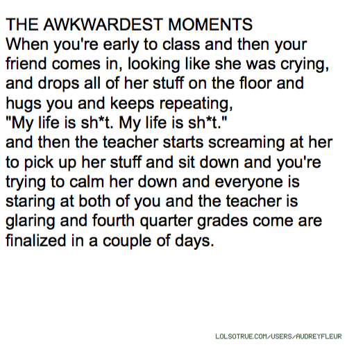 """THE AWKWARDEST MOMENTS When you're early to class and then your friend comes in, looking like she was crying, and drops all of her stuff on the floor and hugs you and keeps repeating, """"My life is sh*t. My life is sh*t."""" and then the teacher starts screaming at her to pick up her stuff and sit down and you're trying to calm her down and everyone is staring at both of you and the teacher is glaring and fourth quarter grades come are finalized in a couple of days."""