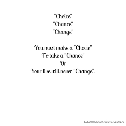 """Choice"" ""Chance"" ""Change"" You must make a ""Chocie"" To take a ""Chance"" Or Your live will never ""Change""."