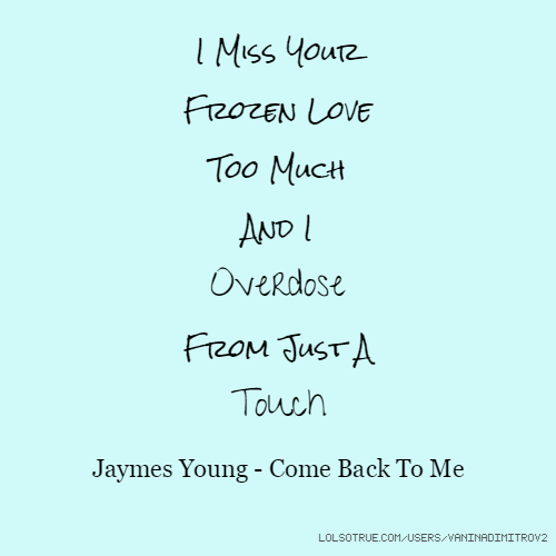 I Miss Your Frozen Love Too Much And I Overdose From Just A Touch Jaymes Young - Come Back To Me