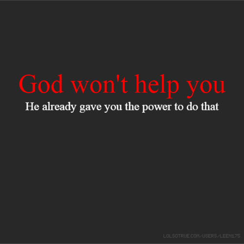 God won't help you He already gave you the power to do that