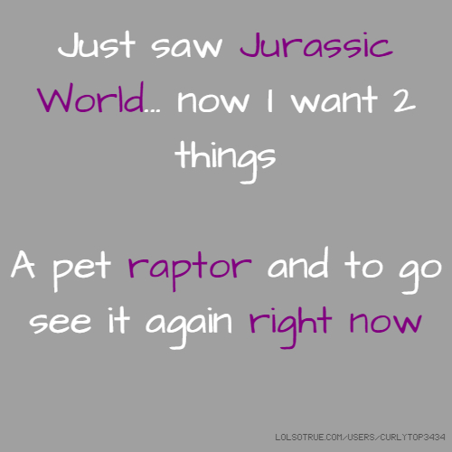 Just saw Jurassic World... now I want 2 things A pet raptor and to go see it again right now