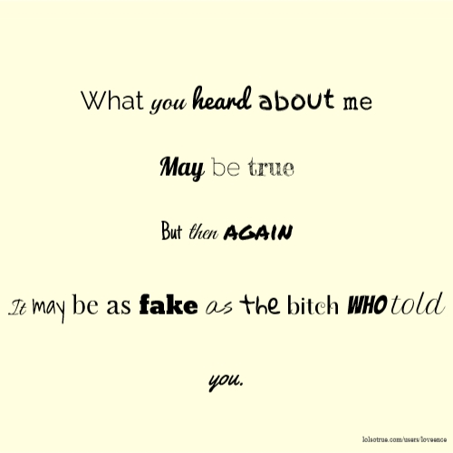 What you heard about me May be true But then again It may be as fake as the bitch who told you.