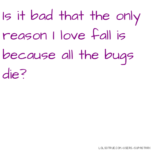 Is it bad that the only reason I love fall is because all the bugs die?