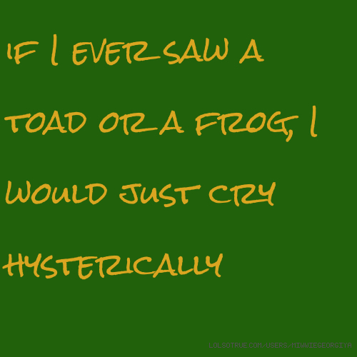 if I ever saw a toad or a frog, I would just cry hysterically