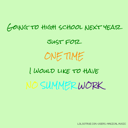 Going to high school next year just for ONE TIME I would like to have NO SUMMER WORK