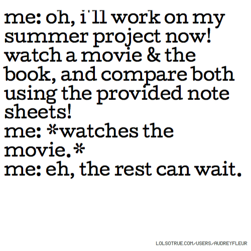 me: oh, i'll work on my summer project now! watch a movie & the book, and compare both using the provided note sheets! me: *watches the movie.* me: eh, the rest can wait.