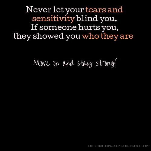 Never let your tears and sensitivity blind you. If someone hurts you, they showed you who they are. Move on and stay strong!