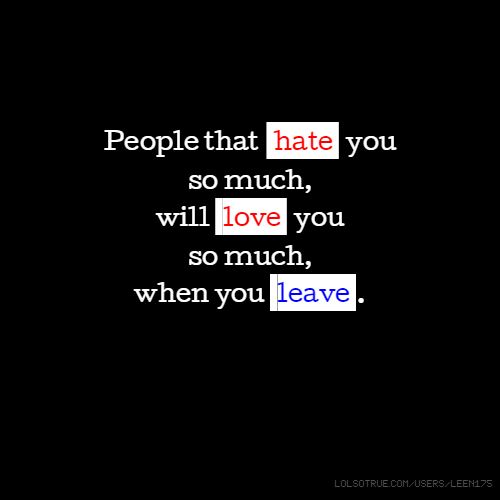People that hate you so much, will love you so much, when you leave .