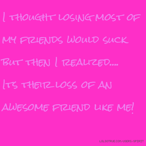 I thought losing most of my friends would suck but then I realized.... Its their loss of an awesome friend like me!