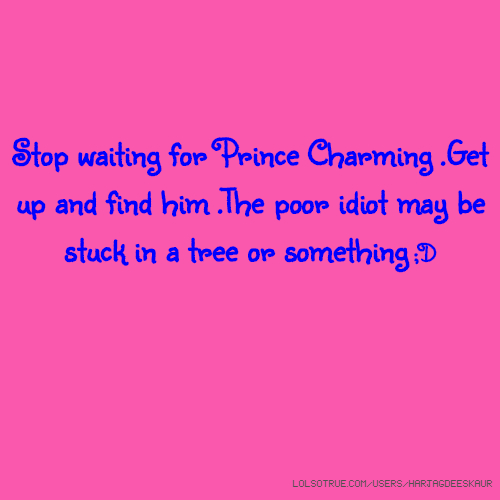 Stop waiting for Prince Charming .Get up and find him .The poor idiot may be stuck in a tree or something ;D