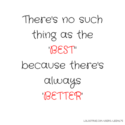 "There's no such thing as the 'BEST"" because there's always 'BETTER'"