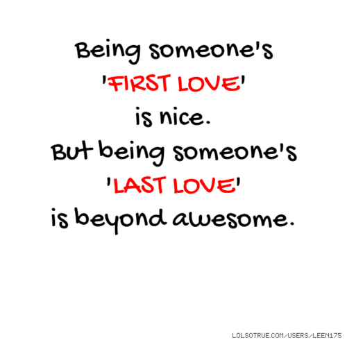 Being someone's 'FIRST LOVE' is nice. But being someone's 'LAST LOVE' is beyond awesome.