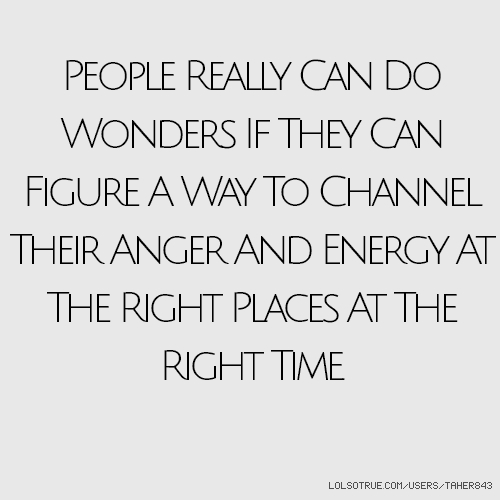 People Really Can Do Wonders If They Can Figure A Way To Channel Their Anger And Energy At The Right Places At The Right Time.