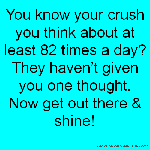You know your crush you think about at least 82 times a day? They haven't given you one thought. Now get out there & shine!