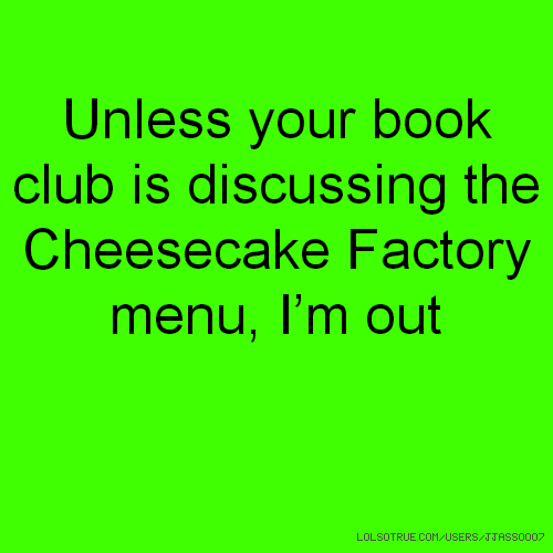 Unless your book club is discussing the Cheesecake Factory menu, I'm out
