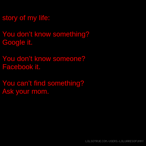 story of my life: You don't know something? Google it. You don't know someone? Facebook it. You can't find something? Ask your mom.